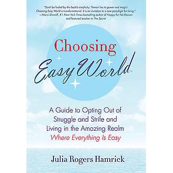 Choosing Easy World A Guide to Opting Out of Struggle and Strife and Living in the Amazing Realm Where Everything Is Easy by Rogers Hamrick & Julia