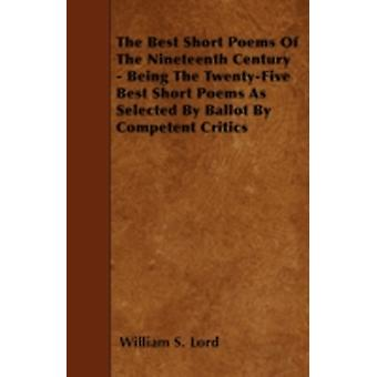 The Best Short Poems Of The Nineteenth Century  Being The TwentyFive Best Short Poems As Selected By Ballot By Competent Critics by Lord & William S.