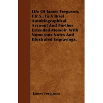 Life Of James Ferguson F.R.S. In A Brief Autobiographical Account And Further Extended Memoir. With Numerous Notes And Illustrated Engravings. by Ferguson & James
