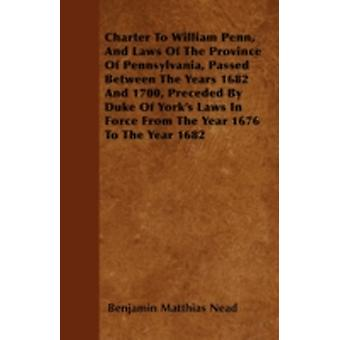 Charter To William Penn And Laws Of The Province Of Pennsylvania Passed Between The Years 1682 And 1700 Preceded By Duke Of Yorks Laws In Force From The Year 1676 To The Year 1682 by Nead & Benjamin Matthias