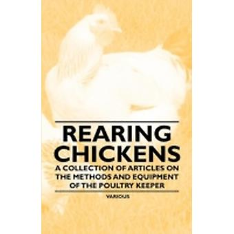 Rearing Chickens  A Collection of Articles on the Methods and Equipment of the Poultry Keeper by Various