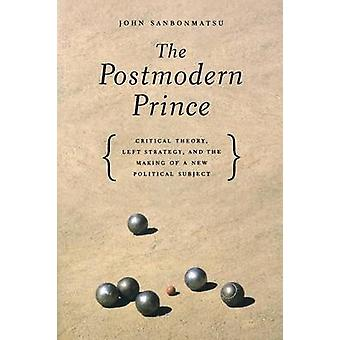 The Postmodern Prince Critical Theory Left Strategy and the Making of a New Political Subject by Sanbonmatsu & John