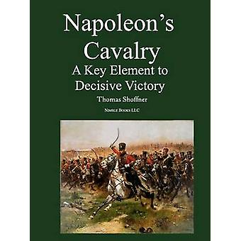 Napoleons Cavalry A Key Element to Decisive Victory by Shoffner & Thomas