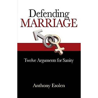 Defending Marriage Twelve Arguments for Sanity by Esolen & Anthony