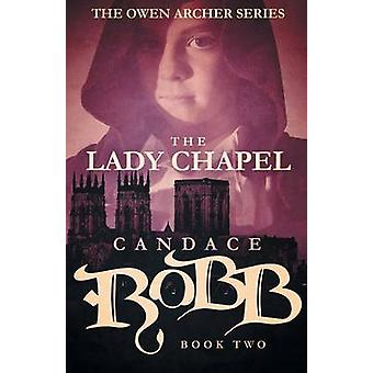 The Lady Chapel The Owen Archer Series  Book Two by Robb & Candace