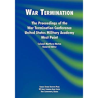 War Termination The Proceedings of the War Termination Conference United States Military Academy West Point by Moten & Matthew