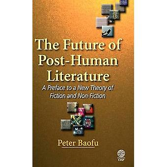 The Future of PostHuman Literature A Preface to a New Theory of Fiction and NonFiction by Baofu & Peter & PH.D .