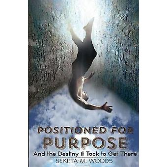POSITIONED FOR PURPOSE And The Destiny It Took To Get There by Woods & Seketa M