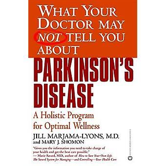 What Your Doctor May Not Tell You AboutTM Parkinsons Disease A Holistic Program for Optimal Wellness by MarjamaLyons & M.D. & Jill