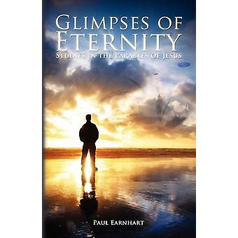 Glimpses of Eternity Studies in the Parables of Jesus by Earnhart & Paul