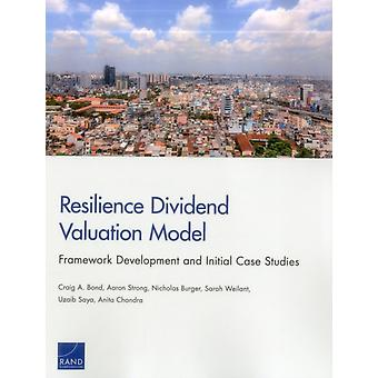 Resilience Dividend Valuation Model  Framework Development and Initial Case Studies by Craig A Bond & Aaron Strong & Nicholas Burger & Sarah Weilant & Uzaib Saya & Anita Chandra