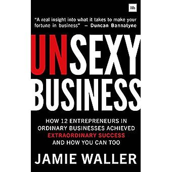 Unsexy Business - How 12 entrepreneurs in ordinary businesses achieved