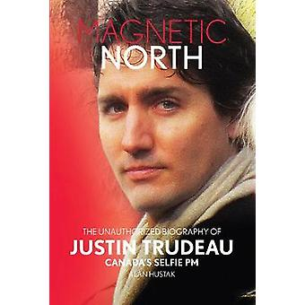 Magnetic North - The Unauthorized Biography Of Justin Trudeau - Canada'