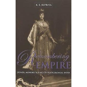Remembering Empire - Power - Memory - & Place in Postcolonial Indi