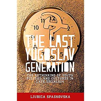 The Last Yugoslav Generation - The Rethinking of Youth Politics and Cu