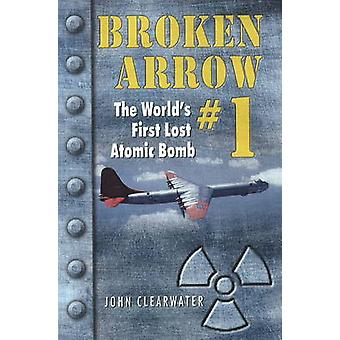 Broken Arrow No.1 - The World's First Lost Atomic Bomb by John M. Clea