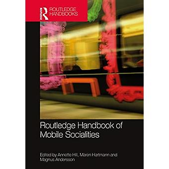 The Routledge Handbook of Mobile Socialities by Edited by Annette Hill & Edited by Maren Hartmann & Edited by Magnus Andersson