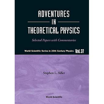 Adventures In Theoretical Physics Selected Papers With Commentaries by Edited by Stephen L Adler