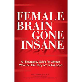 The Female Brain Gone Insane - An Emergency Guide for Women Who Feel L