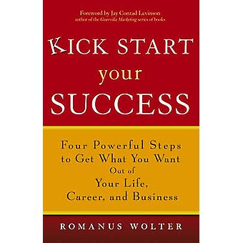 Kick Start Your Success Four Powerful Steps to Get What You Want Out of Your Life Career and Business by Wolter & Romanus