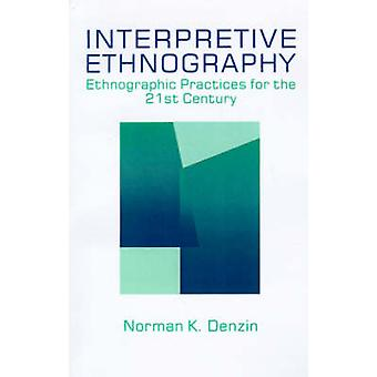 Interpretive Ethnography  Ethnographic Practices for the 21st Century by Norman K Denzin