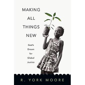 Making All Things New - God's Dream for Global Justice by R York Moore