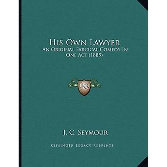 His Own Lawyer - An Original Farcical Comedy in One Act (1885) by J C