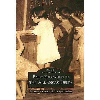 Early Education in Arkansas Delta by D Antonio Cantu - C Roger Lamber