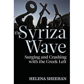 The Syriza Wave  Surging and Crashing with the Greek Left by Helena Sheehan