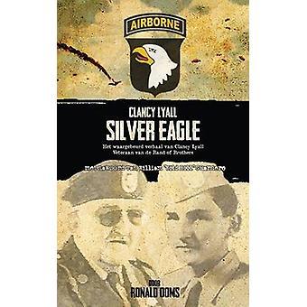 Silver Eagle Dutch Version  Het Waargebeurd Verhaal Van Clancy Lyall. Veteraan Van de Band of Brothers. by Ooms & Ronald