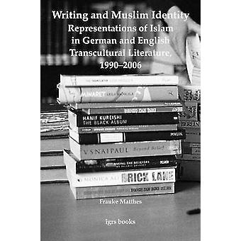 Writing and Muslim Identity Representations of Islam in German and English Transcultural Literature 19902006 by Matthes & Frauke