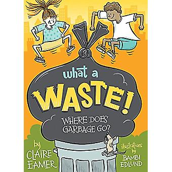 What a Waste - Where Does Garbage Go? by Claire Eamer - 9781554519194