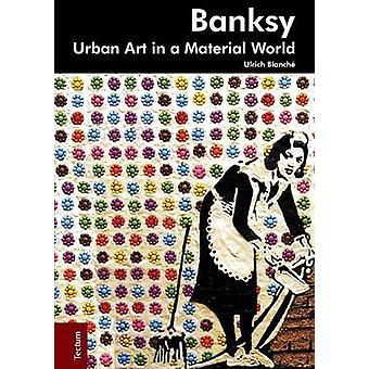 Banksy. Urban art in a material world by Blanch & Ulrich