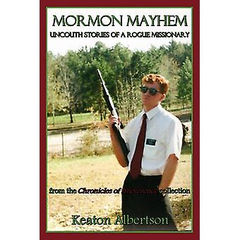 Mormon Mayhem The Uncouth Stories of a Rogue Missionary by Albertson & Keaton