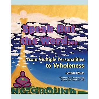 Speak But the Word From Multiple Personalities to Wholeness by Claire & Leilani
