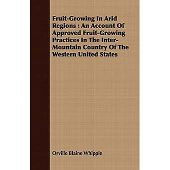 FruitGrowing in Arid Regions An Account of Approved FruitGrowing Practices in the InterMountain Country of the Western United States by Whipple & Orville Blaine