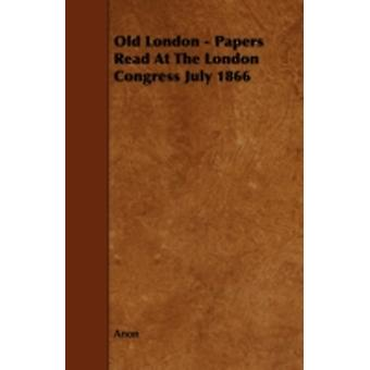 Old London  Papers Read At The London Congress July 1866 by Anon