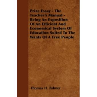 Prize Essay  The Teachers Manual  Being An Exposition Of An Efficient And Economical System Of Education Suited To The Wants Of A Free People by Palmer & Thomas H.