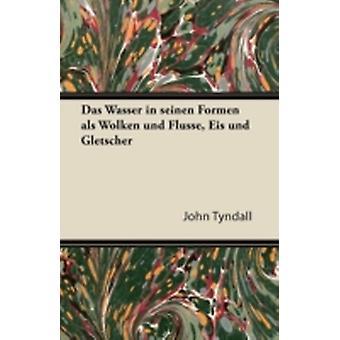 Das Wasser in Seinen Formen ALS Wolken Und Flusse Eis Und Gletscher by Tyndall & John