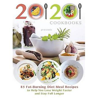 2020 Cookbooks Presents 85 FatBurning Diet Meal Recipes to Help You Lose Weight Faster and Stay Full Longer by 20 20 Cookbooks
