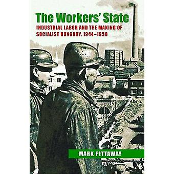 The Workers' State - Industrial Labor and the Making of Socialist Hung
