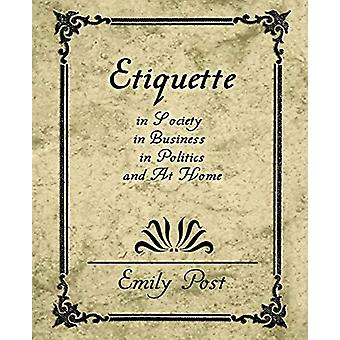 Etiquette in Society - in Business - in Politics - and at Home by Pos