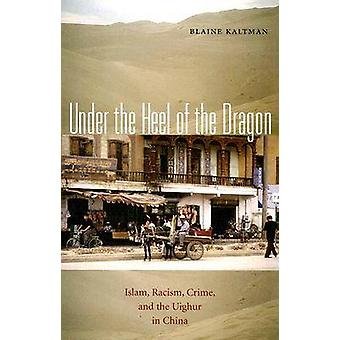 Under the Heel of the Dragon  Islam Racism Crime and the Uighur in China by Blaine Kaltman