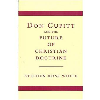 Don Cupitt and the Future of Christian Doctrine by Stephen Ross White