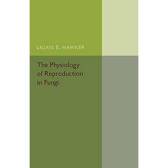 The Physiology of Reproduction in Fungi by Hawker & Lilian E.