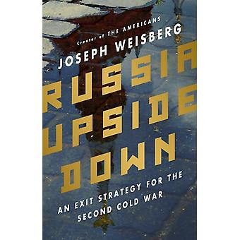 Russia Upside Down  An Exit Strategy for the Second Cold War by Joseph Weisberg