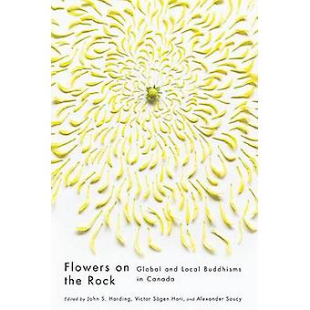 Flowers on the Rock - Global and Local Buddhisms in Canada by John S.