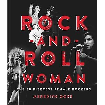 Rock-and-Roll Woman - The 50 Fiercest Female Rockers by Meredith Ochs
