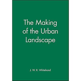 The Making of the Urban Landscape by Whitehand & J. W.