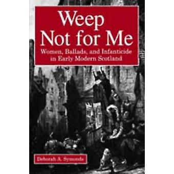 Weep Not for Me Women Ballads and Infanticide in Early Modern Scotland by Symonds & Deborah A.